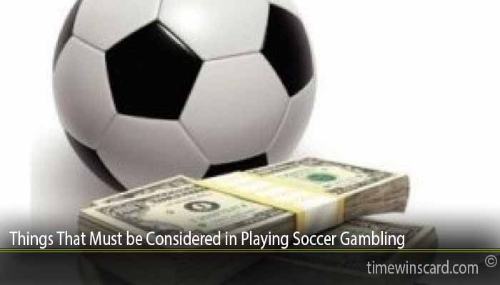 Things That Must be Considered in Playing Soccer Gambling